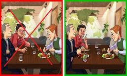 Sai lầm hầu hết ai cũng mắc phải khi đi ăn nhà hàng, đừng khiến mình bị 'quê' nếu mãi không chịu sửa
